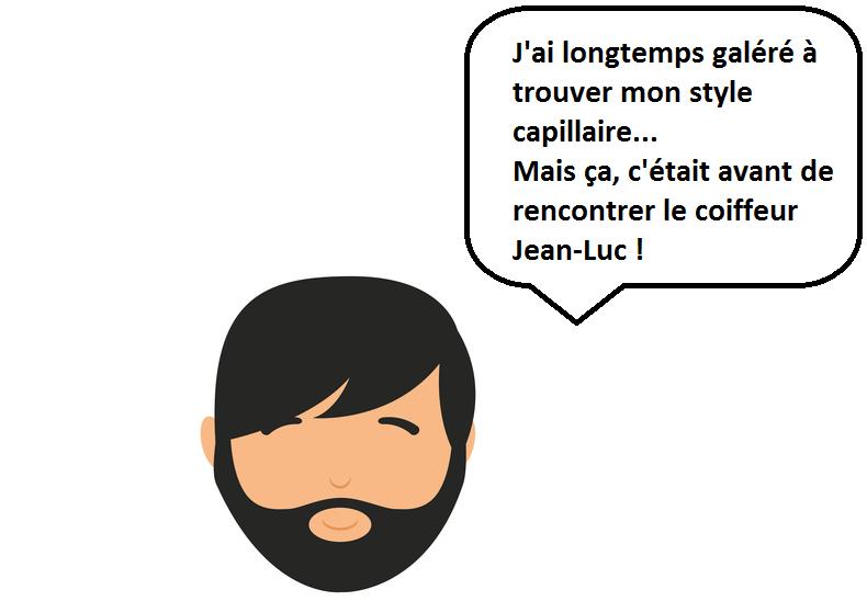 J'ai longtemps galéré à trouver mon style capillaire... Mais ça, c'était avant de rencontrer le coiffeur Jean-Luc !
