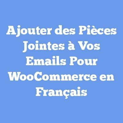 Ajouter des Pièces Jointes à Vos Emails Pour WooCommerce en Français