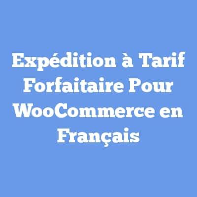 Expédition à Tarif Forfaitaire Pour WooCommerce en Français