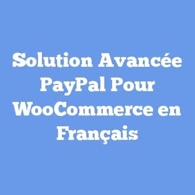 Solution Avancée PayPal Pour WooCommerce en Français