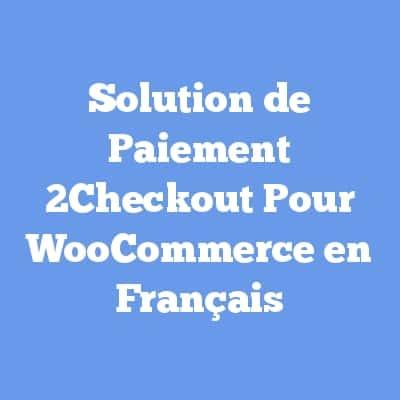 Solution de Paiement 2Checkout Pour WooCommerce en Français